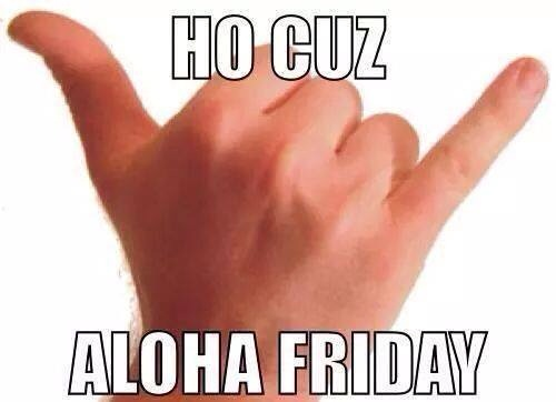 Aloha Friday Ho Cuz