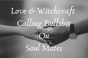 love-witchcraft-calling-bullshit-on-soul-mates.png